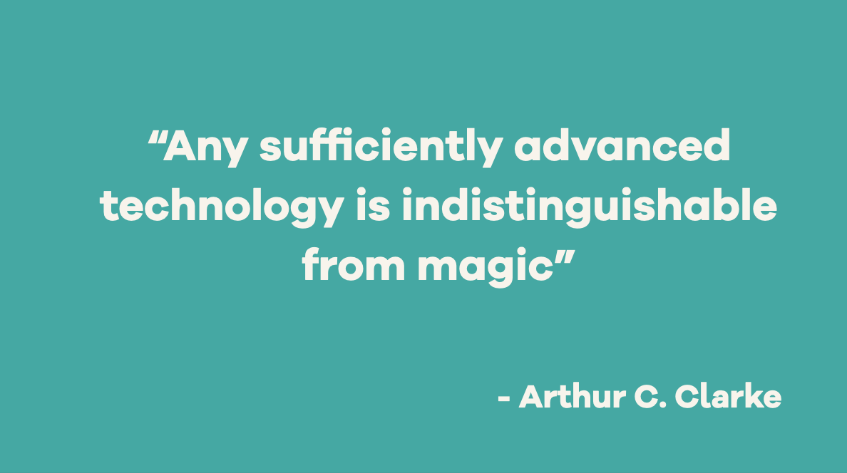 """Arthur C. Clarke wrote """"Any sufficiently advanced technology is indistinguishable from magic"""""""